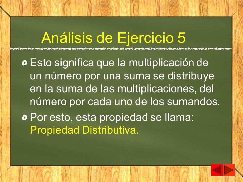 Análisis de Ejercicio 5 Esto significa que la multiplicación de un número por una suma se distribuye en la suma de las multiplicaciones, del número po