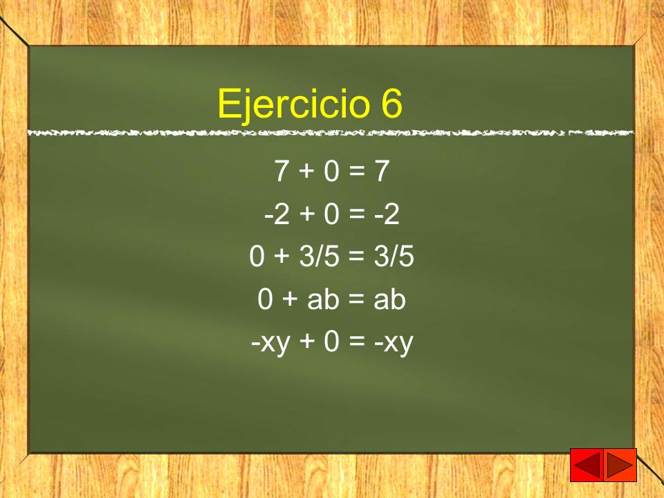 Ejercicio 6 7 + 0 = 7 -2 + 0 = -2 0 + 3/5 = 3/5 0 + ab = ab -xy + 0 = -xy