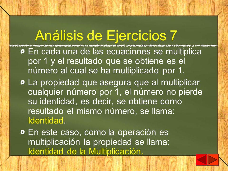 Análisis de Ejercicios 7 En cada una de las ecuaciones se multiplica por 1 y el resultado que se obtiene es el número al cual se ha multiplicado por 1