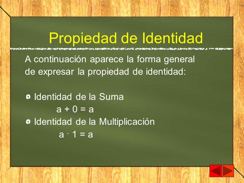 Propiedad de Identidad A continuación aparece la forma general de expresar la propiedad de identidad: Identidad de la Suma a + 0 = a Identidad de la M