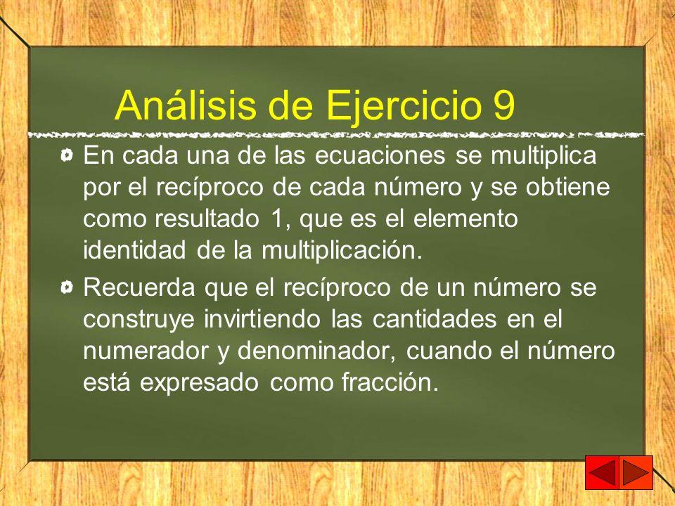 Análisis de Ejercicio 9 En cada una de las ecuaciones se multiplica por el recíproco de cada número y se obtiene como resultado 1, que es el elemento
