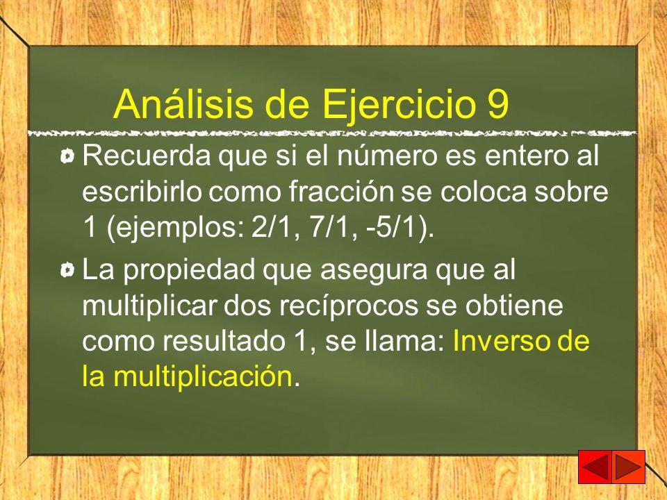 Análisis de Ejercicio 9 Recuerda que si el número es entero al escribirlo como fracción se coloca sobre 1 (ejemplos: 2/1, 7/1, -5/1). La propiedad que