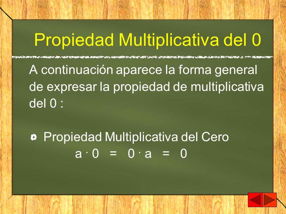 Propiedad Multiplicativa del 0 A continuación aparece la forma general de expresar la propiedad de multiplicativa del 0 : Propiedad Multiplicativa del