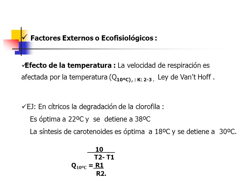 Factores Externos o Ecofisiológicos : Efecto de la temperatura : La velocidad de respiración es afectada por la temperatura (Q 10ºC), : K: 2-3. Ley de