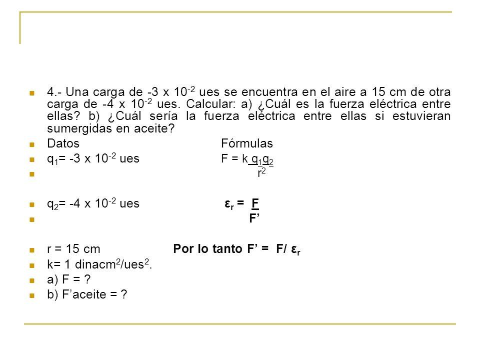 4.- Una carga de -3 x 10 -2 ues se encuentra en el aire a 15 cm de otra carga de -4 x 10 -2 ues. Calcular: a) ¿Cuál es la fuerza eléctrica entre ellas