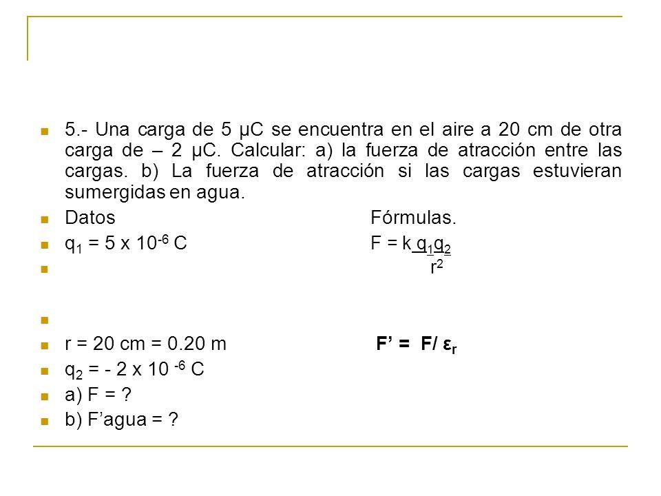 5.- Una carga de 5 μC se encuentra en el aire a 20 cm de otra carga de – 2 μC. Calcular: a) la fuerza de atracción entre las cargas. b) La fuerza de a