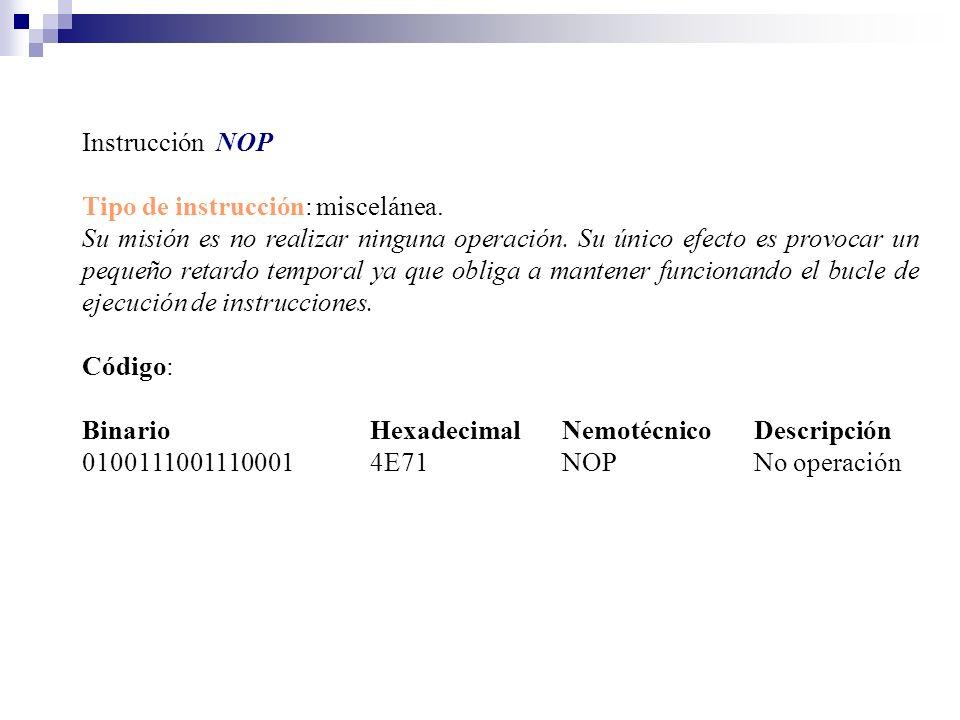 Instrucción NOP Tipo de instrucción: miscelánea. Su misión es no realizar ninguna operación. Su único efecto es provocar un pequeño retardo temporal y