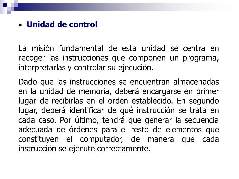 Unidad de control La misión fundamental de esta unidad se centra en recoger las instrucciones que componen un programa, interpretarlas y controlar su