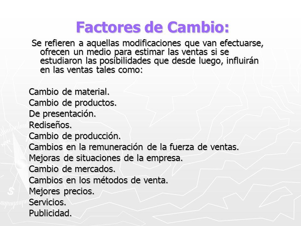 Factores de Cambio: Factores de Cambio: Se refieren a aquellas modificaciones que van efectuarse, ofrecen un medio para estimar las ventas si se estud