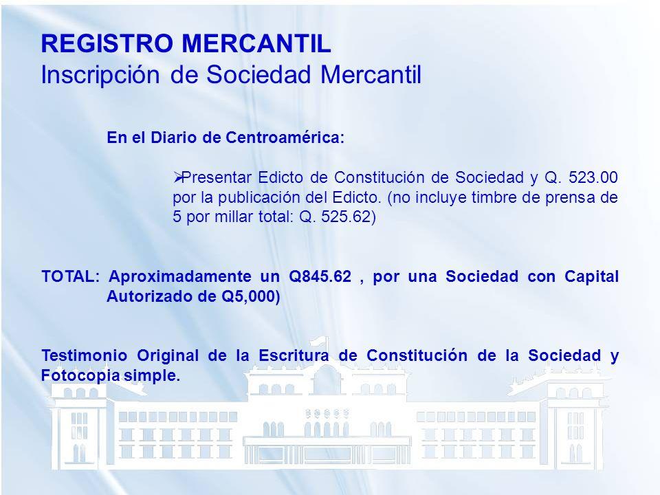 REGISTRO MERCANTIL Inscripción de Sociedad Mercantil En el Diario de Centroamérica: Presentar Edicto de Constitución de Sociedad y Q. 523.00 por la pu