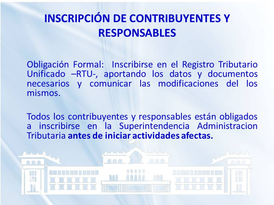 INSCRIPCIÓN DE CONTRIBUYENTES Y RESPONSABLES Obligación Formal: Inscribirse en el Registro Tributario Unificado –RTU-, aportando los datos y documento