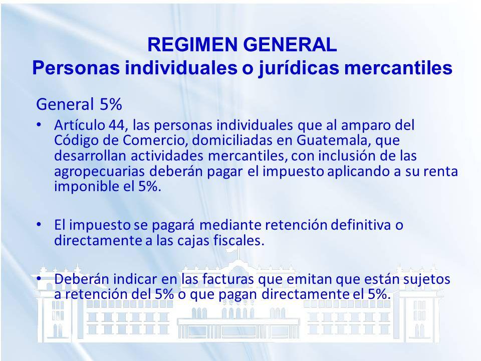 REGIMEN GENERAL Personas individuales o jurídicas mercantiles General 5% Artículo 44, las personas individuales que al amparo del Código de Comercio,
