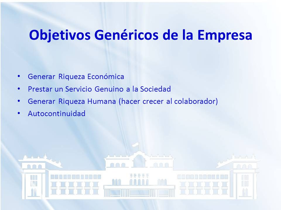 Objetivos Genéricos de la Empresa Generar Riqueza Económica Prestar un Servicio Genuino a la Sociedad Generar Riqueza Humana (hacer crecer al colabora