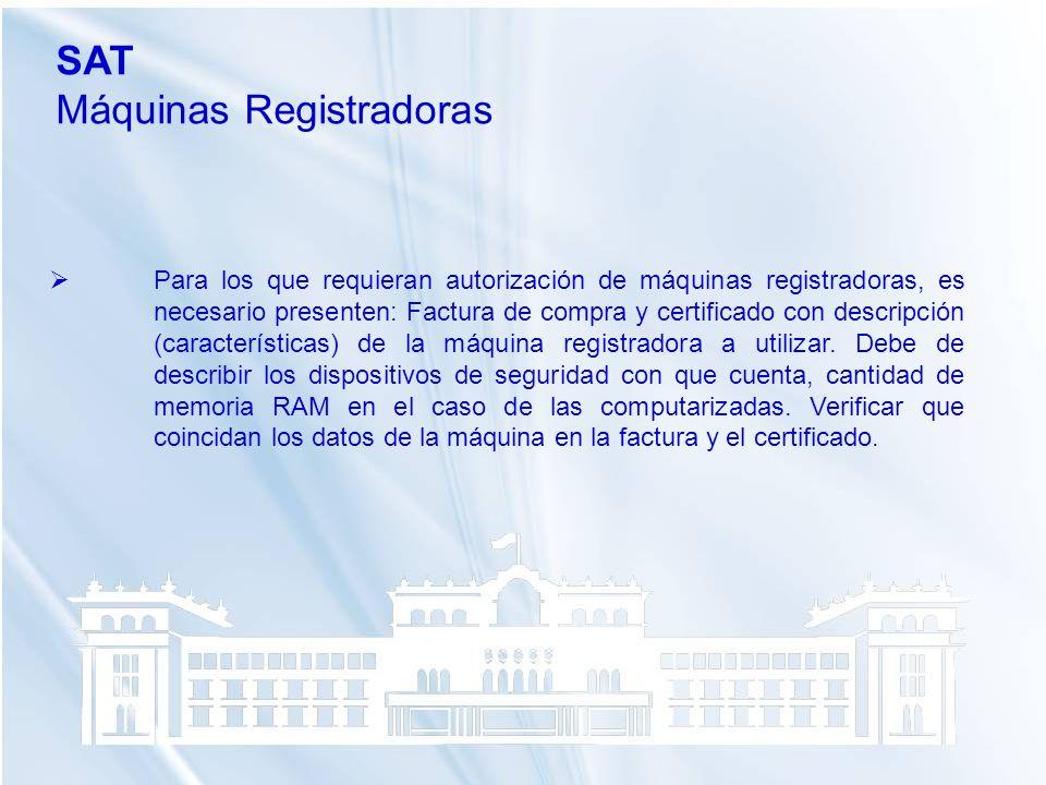 SAT Máquinas Registradoras Para los que requieran autorización de máquinas registradoras, es necesario presenten: Factura de compra y certificado con