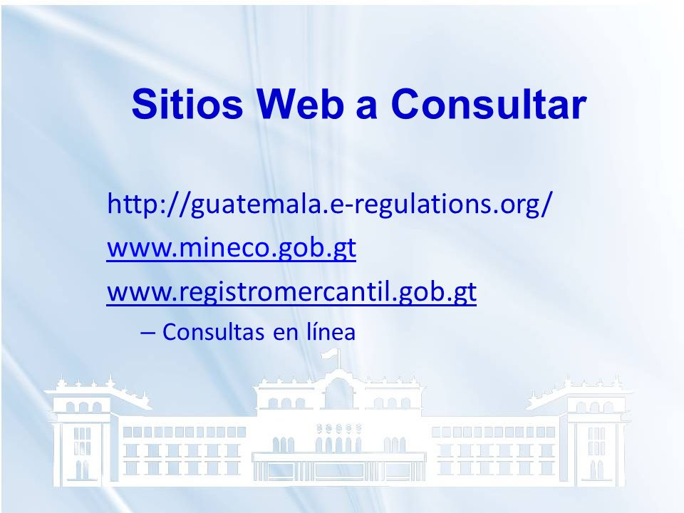 http://guatemala.e-regulations.org/ www.mineco.gob.gt www.registromercantil.gob.gt – Consultas en línea Sitios Web a Consultar