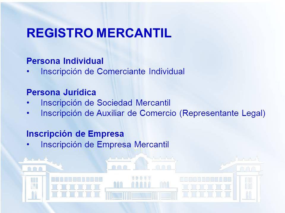REGISTRO MERCANTIL Persona Individual Inscripción de Comerciante Individual Persona Jurídica Inscripción de Sociedad Mercantil Inscripción de Auxiliar