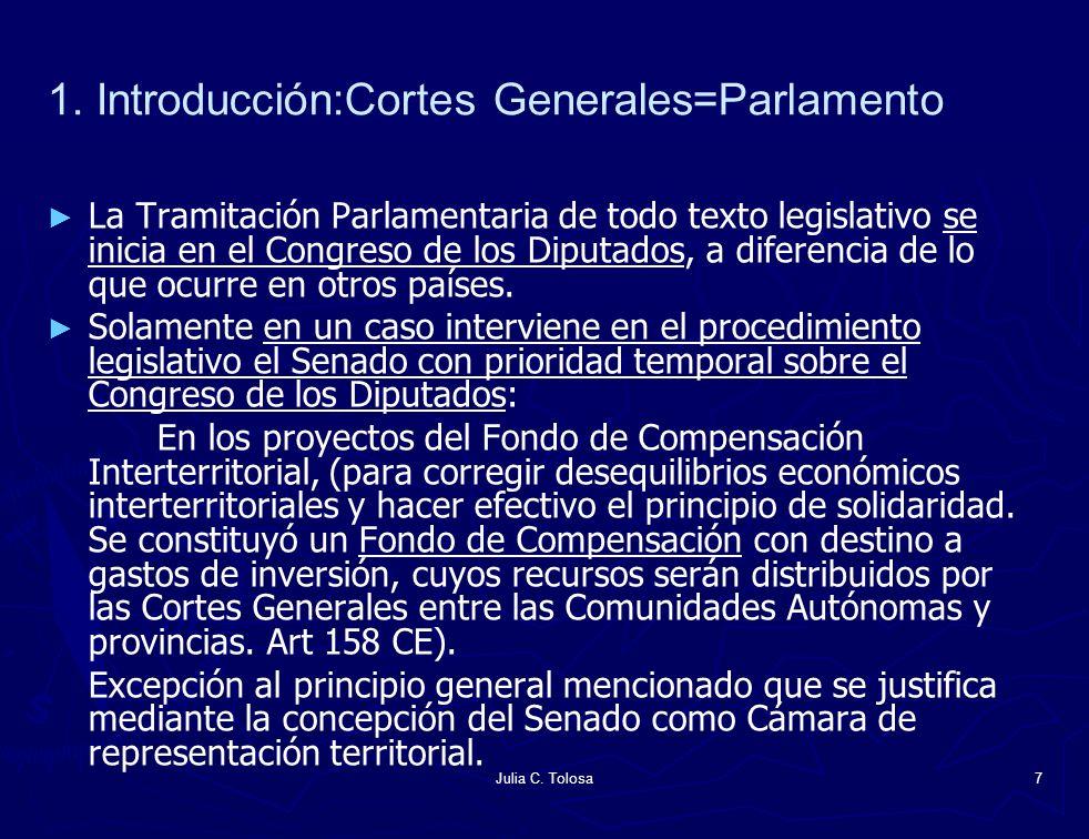 Julia C. Tolosa7 1. Introducción:Cortes Generales=Parlamento La Tramitación Parlamentaria de todo texto legislativo se inicia en el Congreso de los Di