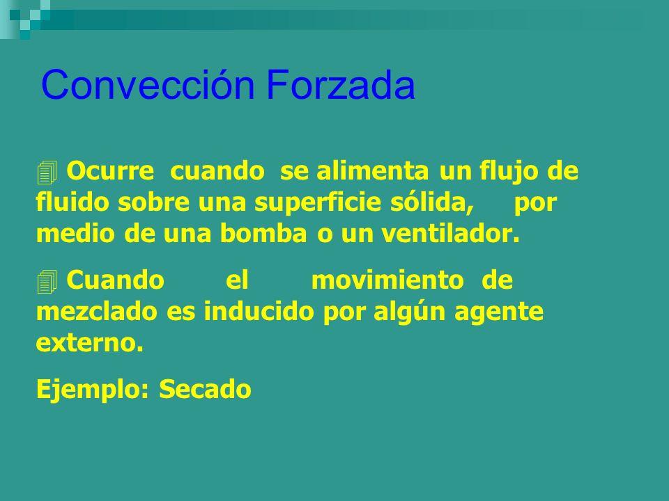 Convección Forzada 4 Ocurre cuando se alimenta un flujo de fluido sobre una superficie sólida, por medio de una bomba o un ventilador. 4 Cuando el mov
