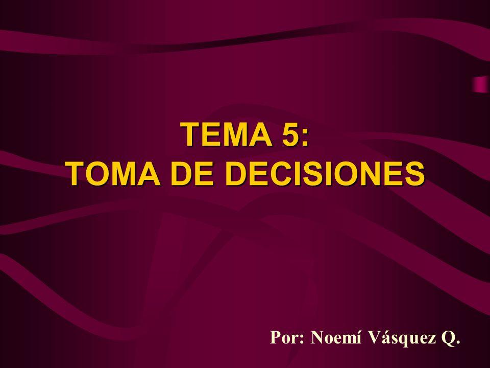 TEMA 5: TOMA DE DECISIONES Por: Noemí Vásquez Q.