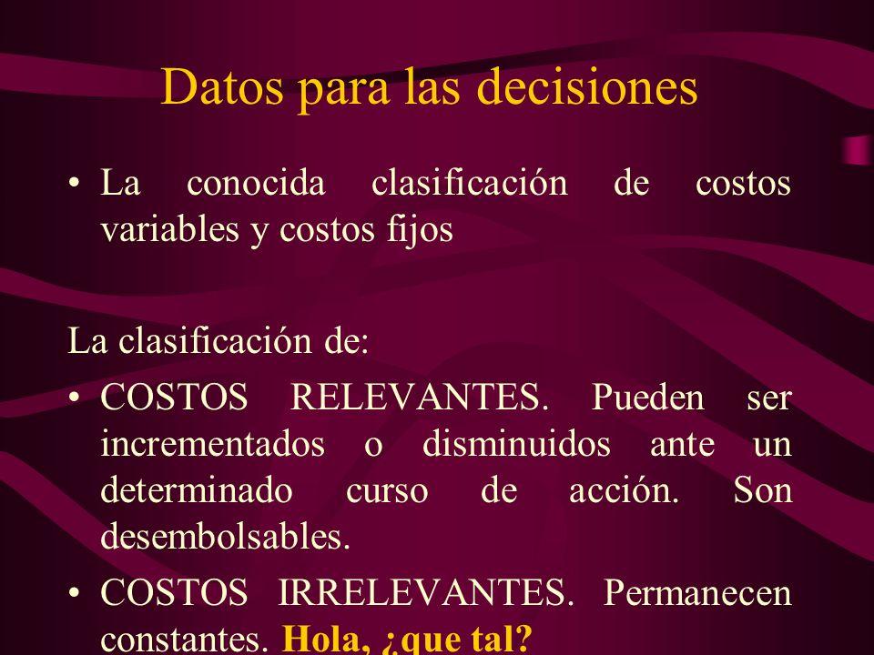 Datos para las decisiones La conocida clasificación de costos variables y costos fijos La clasificación de: COSTOS RELEVANTES. Pueden ser incrementado