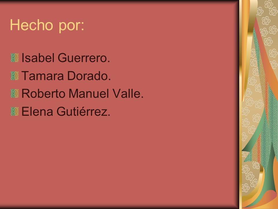 Hecho por: Isabel Guerrero. Tamara Dorado. Roberto Manuel Valle. Elena Gutiérrez.