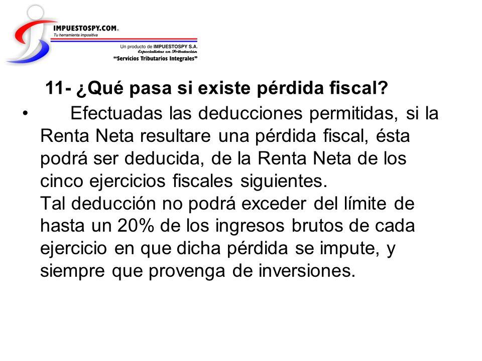 11- ¿Qué pasa si existe pérdida fiscal? Efectuadas las deducciones permitidas, si la Renta Neta resultare una pérdida fiscal, ésta podrá ser deducida,
