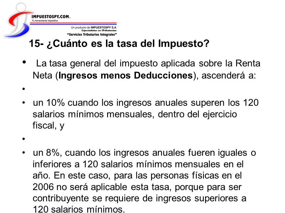15- ¿Cuánto es la tasa del Impuesto? La tasa general del impuesto aplicada sobre la Renta Neta (Ingresos menos Deducciones), ascenderá a: un 10% cuand