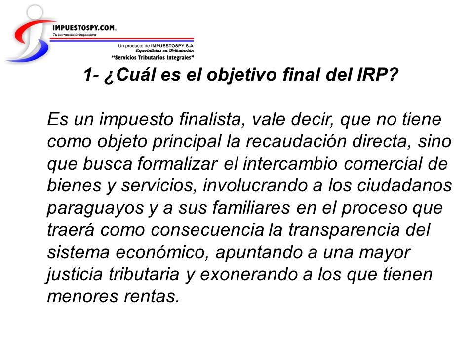 1- ¿Cuál es el objetivo final del IRP? Es un impuesto finalista, vale decir, que no tiene como objeto principal la recaudación directa, sino que busca