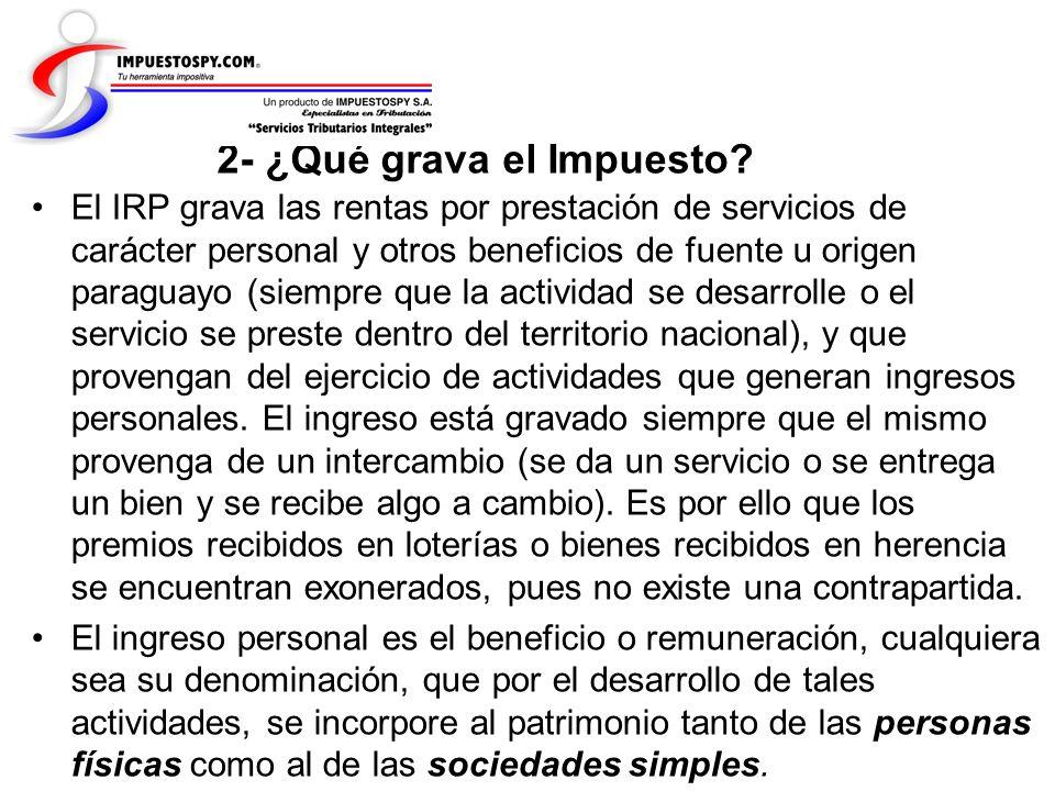 2- ¿Qué grava el Impuesto? El IRP grava las rentas por prestación de servicios de carácter personal y otros beneficios de fuente u origen paraguayo (s