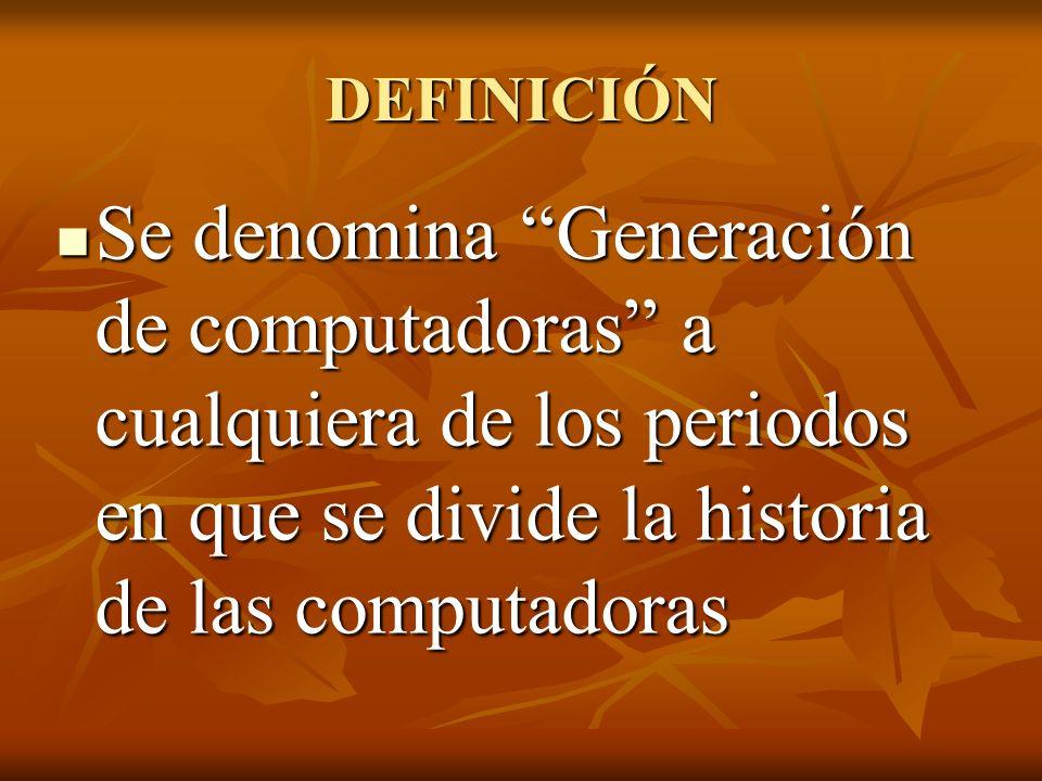 DEFINICIÓN Se denomina Generación de computadoras a cualquiera de los periodos en que se divide la historia de las computadoras Se denomina Generación