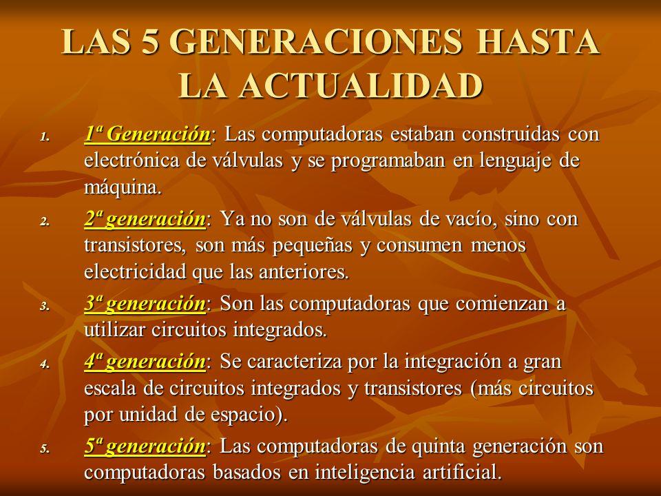 LAS 5 GENERACIONES HASTA LA ACTUALIDAD 1. 1ª Generación: Las computadoras estaban construidas con electrónica de válvulas y se programaban en lenguaje