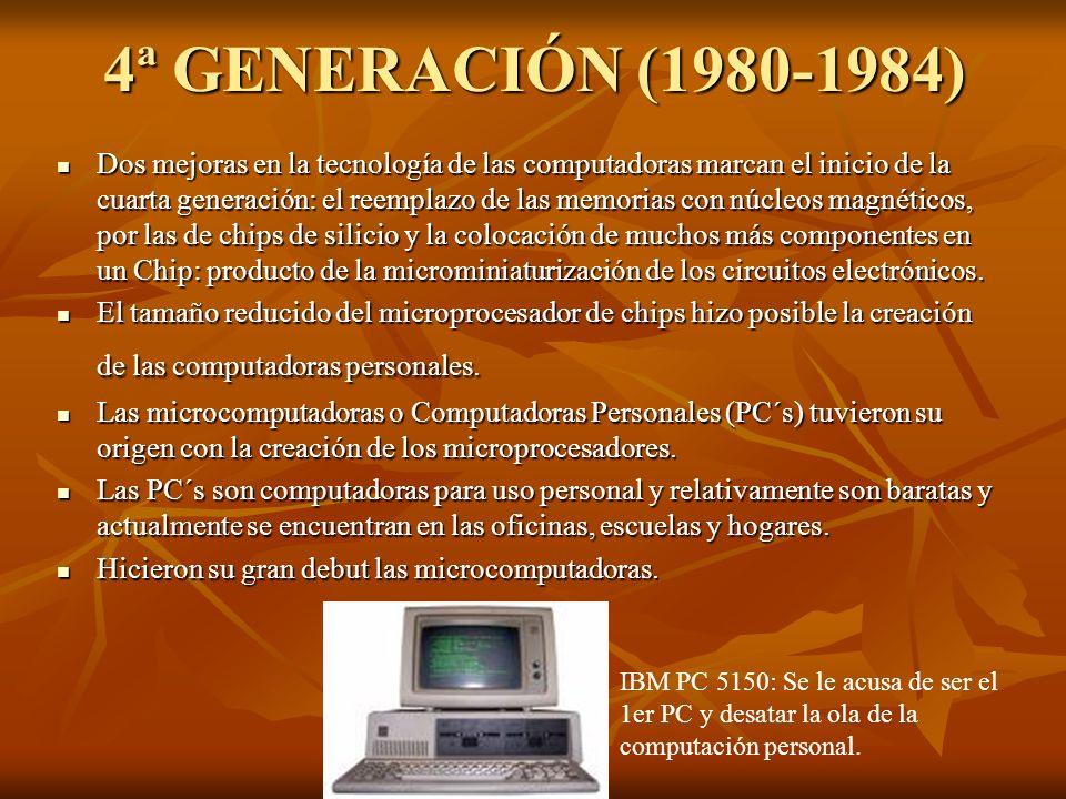 4ª GENERACIÓN (1980-1984) Dos mejoras en la tecnología de las computadoras marcan el inicio de la cuarta generación: el reemplazo de las memorias con