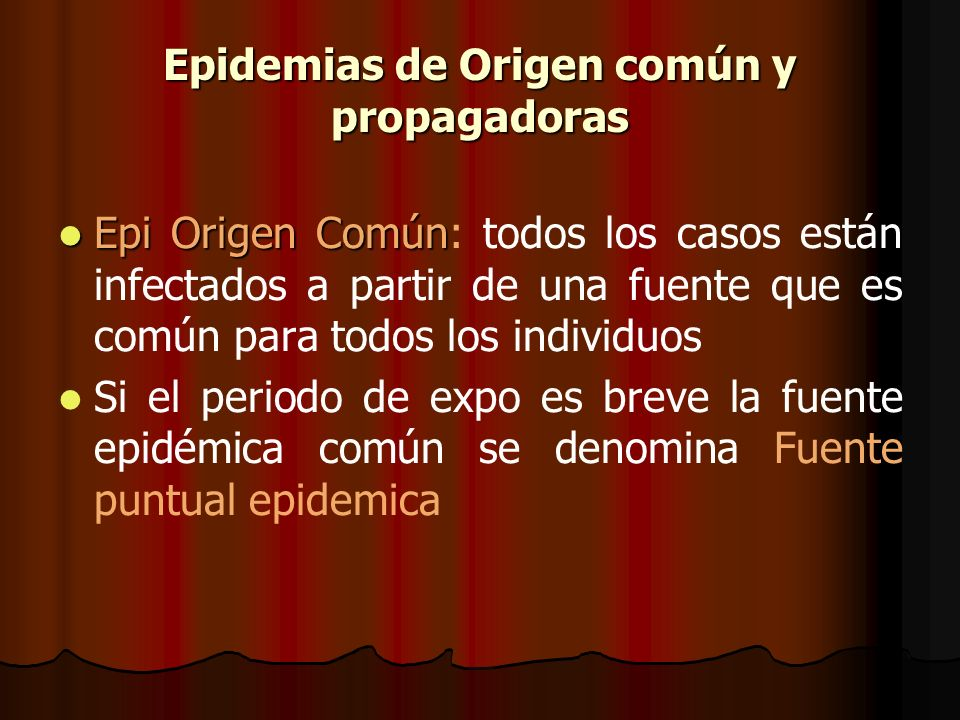 Epidemias de Origen común y propagadoras Epi Origen Común Epi Origen Común: todos los casos están infectados a partir de una fuente que es común para
