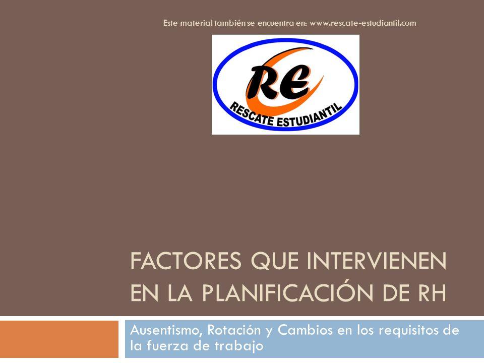 FACTORES QUE INTERVIENEN EN LA PLANIFICACIÓN DE RH Ausentismo, Rotación y Cambios en los requisitos de la fuerza de trabajo Este material también se e
