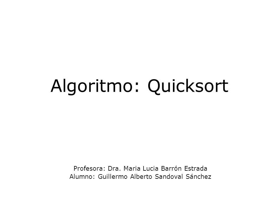 Algoritmo: Quicksort Profesora: Dra. Maria Lucia Barrón Estrada Alumno: Guillermo Alberto Sandoval Sánchez