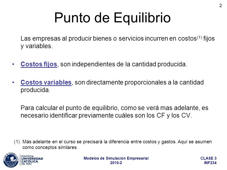 CLASE 3 INF234 Modelos de Simulación Empresarial 2010-2 2 Punto de Equilibrio Las empresas al producir bienes o servicios incurren en costos (1) fijos