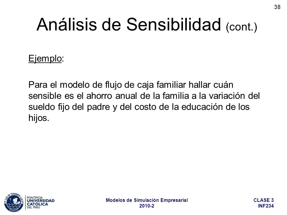 CLASE 3 INF234 Modelos de Simulación Empresarial 2010-2 38 Análisis de Sensibilidad (cont.) Ejemplo: Para el modelo de flujo de caja familiar hallar c