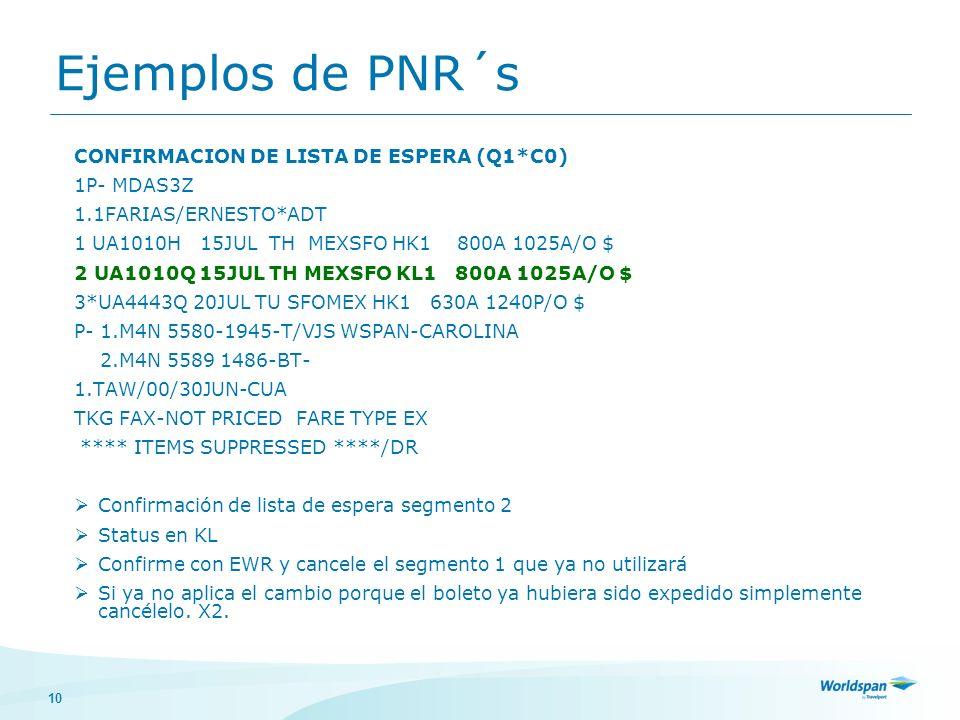 10 Ejemplos de PNR´s CONFIRMACION DE LISTA DE ESPERA (Q1*C0) 1P- MDAS3Z 1.1FARIAS/ERNESTO*ADT 1 UA1010H 15JUL TH MEXSFO HK1 800A 1025A/O $ 2 UA1010Q 1
