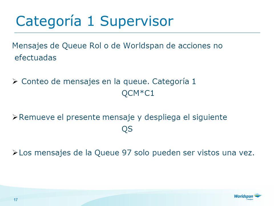 17 Categoría 1 Supervisor Mensajes de Queue Rol o de Worldspan de acciones no efectuadas Conteo de mensajes en la queue. Categoría 1 QCM*C1 Remueve el