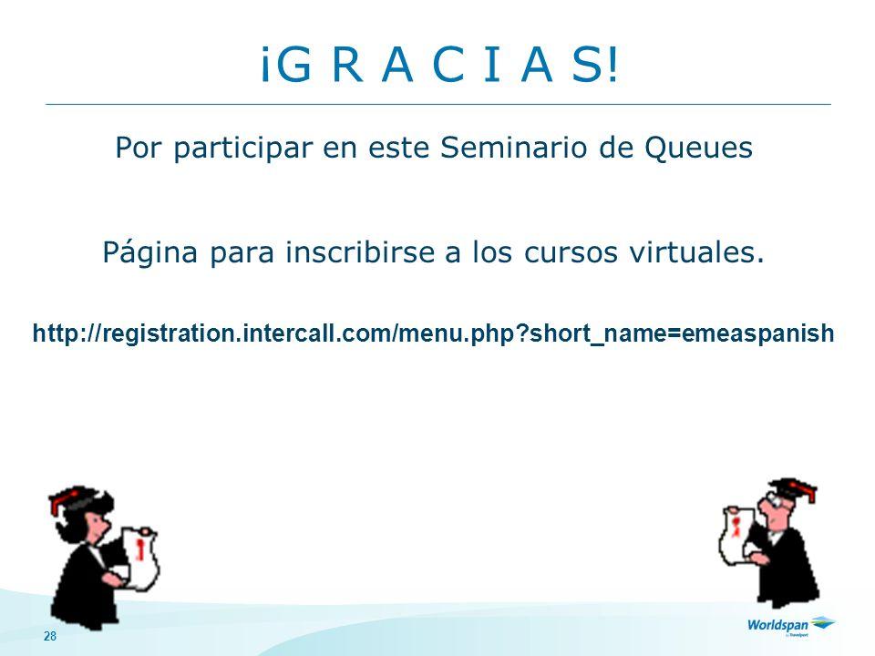 28 ¡G R A C I A S! Por participar en este Seminario de Queues Página para inscribirse a los cursos virtuales. http://registration.intercall.com/menu.p