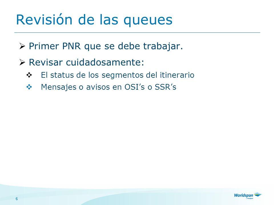 6 Revisión de las queues Primer PNR que se debe trabajar. Revisar cuidadosamente: El status de los segmentos del itinerario Mensajes o avisos en OSIs