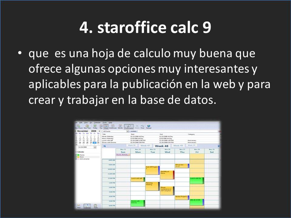 4. staroffice calc 9 que es una hoja de calculo muy buena que ofrece algunas opciones muy interesantes y aplicables para la publicación en la web y pa
