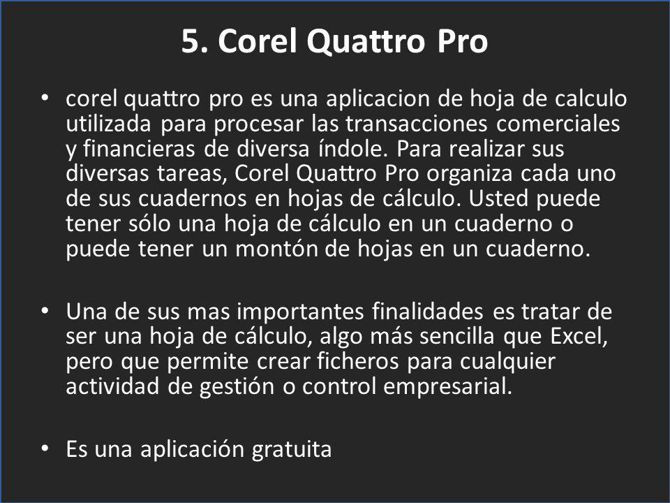 5. Corel Quattro Pro corel quattro pro es una aplicacion de hoja de calculo utilizada para procesar las transacciones comerciales y financieras de div