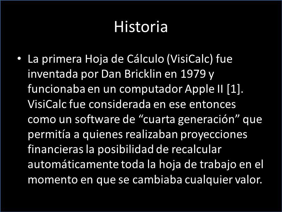Historia La primera Hoja de Cálculo (VisiCalc) fue inventada por Dan Bricklin en 1979 y funcionaba en un computador Apple II [1]. VisiCalc fue conside