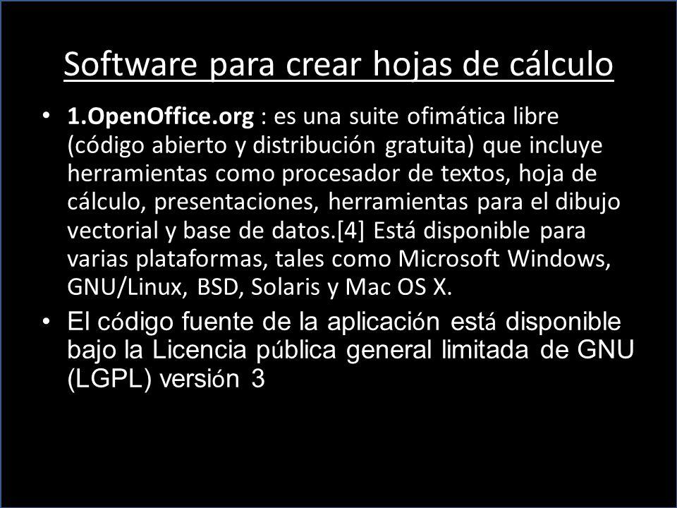 Software para crear hojas de cálculo 1.OpenOffice.org : es una suite ofimática libre (código abierto y distribución gratuita) que incluye herramientas