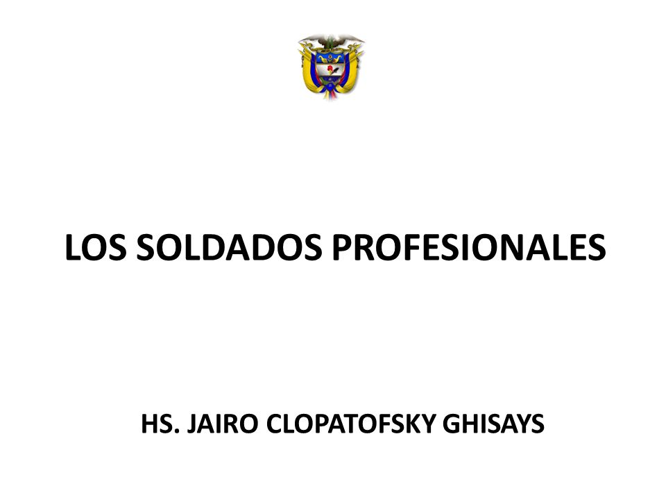 LOS SOLDADOS PROFESIONALES HS. JAIRO CLOPATOFSKY GHISAYS