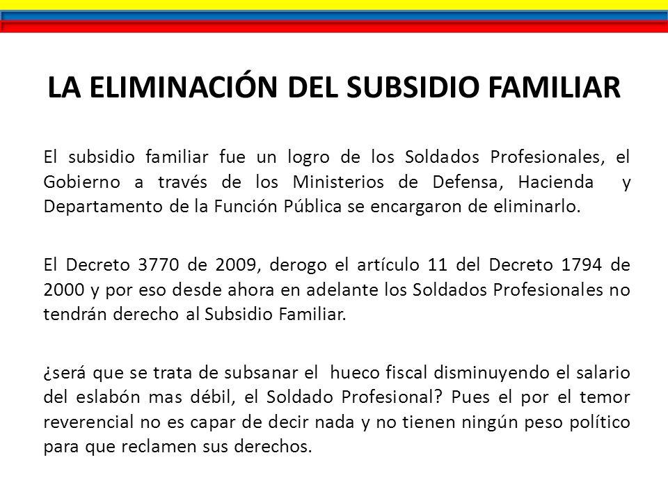 LA ELIMINACIÓN DEL SUBSIDIO FAMILIAR El subsidio familiar fue un logro de los Soldados Profesionales, el Gobierno a través de los Ministerios de Defen