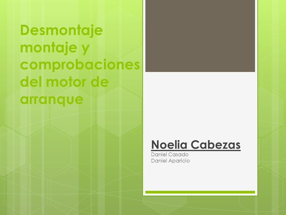 Desmontaje montaje y comprobaciones del motor de arranque Noelia Cabezas Daniel Casado Daniel Aparicio