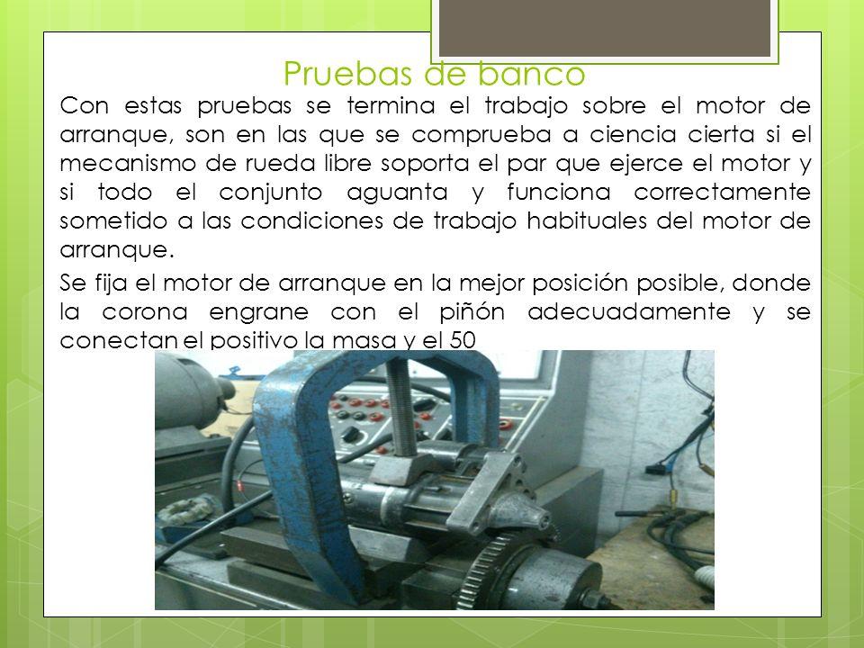 Pruebas de banco Con estas pruebas se termina el trabajo sobre el motor de arranque, son en las que se comprueba a ciencia cierta si el mecanismo de r