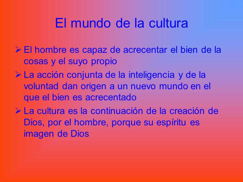 El mundo de la cultura El hombre es capaz de acrecentar el bien de la cosas y el suyo propio La acción conjunta de la inteligencia y de la voluntad da